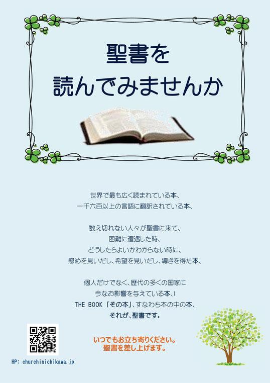聖書を読んでみませんか    世界で最も広く読まれている本、  一千六百以上の言語に翻訳されている本、    数え切れない人々が聖書に来て、  困難に遭遇した時、  どうしたらよいかわからない時に、  慰めを見いだし、希望を見いだし、導きを得た本、  個人だけでなく、歴代の多くの国家に    今なお影響を与えている本、  THE BOOK 「その本」、すなわち本の中の本、  それが、聖書です。    いつでもお立ち寄りください。  聖書を差し上げます。