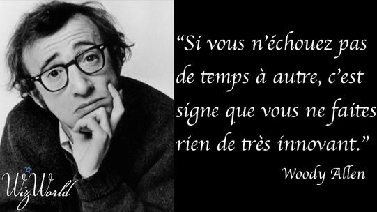 """""""Si vous n'échouez pas de temps à autre, c'est signe que vous ne faires rien de très innovant."""" Woody Allen"""