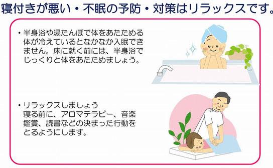 寝付きが悪い・不眠の予防・対策はリラックスです。・半身浴や湯たんぽで体をあたためる。体が冷えているとなかなか入眠できません。床に就く前には、半身浴でじっくりと体をあたためましょう。・リラックスしましょう。寝る前に、アロマテラピー、音楽鑑賞、読書などの決まった行動をとるようにします。