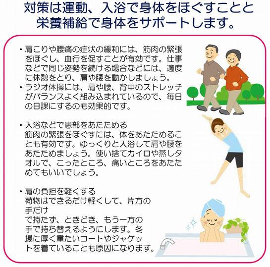 運動で血行促進・肩こりや腰痛の症状の緩和には、筋肉の緊張をほぐし、血行を促すことが有効です。仕事などで同じ姿勢を続ける場合などには、適度に休憩をとり、肩や腰を動かしましょう。・ラジオ体操には、肩や腰、背中のストレッチがバランスよく組み込まれているので、毎日の日課にするのも効果的です。・入浴などで患部をあたためる。・肩の負担を軽くする。