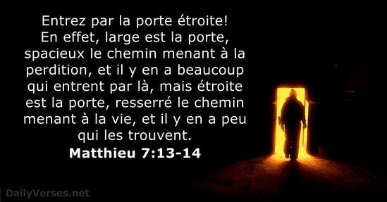 Matthieu 7 :13 : « Entrez par la porte étroite! En effet, large est la porte, spacieux le chemin menant à la perdition et il y en a beaucoup qui entrent par là mais étroite est la porte, resserré le chemin menant à la vie et il y en a peu qui les trouvent