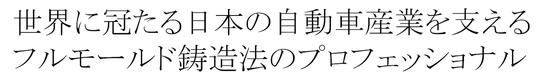 世界に冠たる日本の自動車産業を支えるフルモールド鋳造法のプロフェッショナル