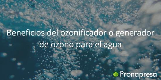 Beneficios del ozonificador o generador de ozono para el agua