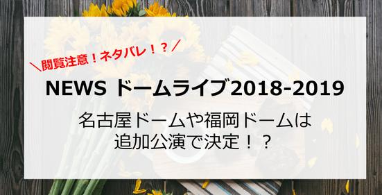 【NEWS】ドーム2018-2019ツアーで、ナゴヤドームとヤフオクドーム福岡は?追加公演で決定!?