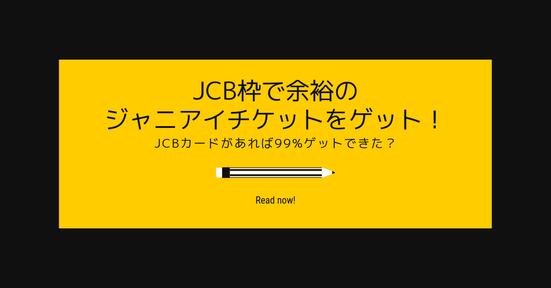 jCB枠で余裕のジャニアイチケットをゲット!JCBカードがあれば99%ゲットできた?