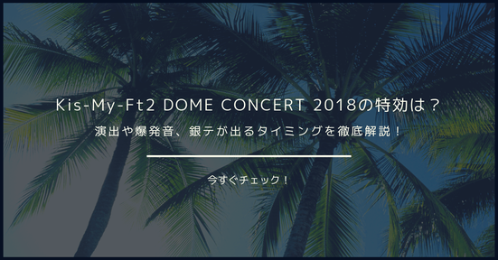 【閲覧注意】Kis-My-Ft2 DOME CONCERT 2018の特効は?演出や爆発音、銀テが出るタイミングを徹底解説!