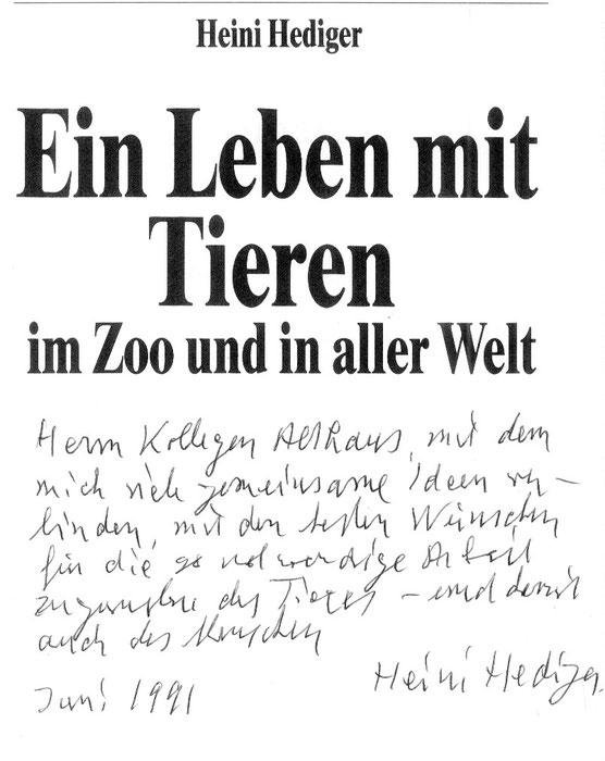 """""""Herrn Kollegen Althaus, mit dem mich viele gemeinsame Ideen verbinden, mit den besten Wünschen für die so notwendige Arbeit zugunsten des Tieres - und damit auch des Menschen"""" Heini Hediger, Juni 1991"""
