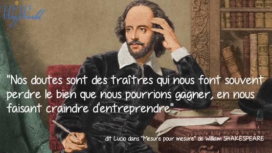 """""""Nos doutes sont des traîtres qui nous font souvent perdre le bien que nous pourrions gagner, en nous faisant craindre d'entreprendre"""" W. Shakespeare"""