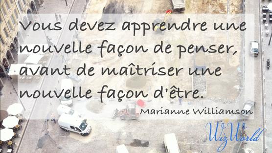 """""""Vous devez apprendre une nouvelle façon de penser, avant de maîtriser une nouvelle façon d'être."""" Marianne Williamson"""