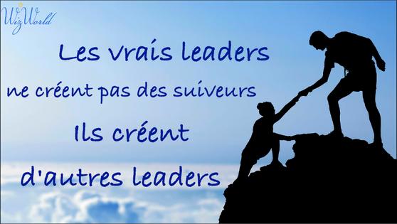 """""""Les vrais leaders ne créent pas des suiveurs. Ils créent d'autres leaders."""" Wizworld"""