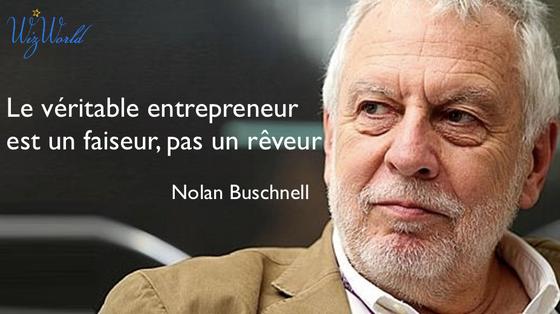 """""""Le véritable entrepreneur est un faiseur, pas un rêveur."""" Nolan Buschnell"""