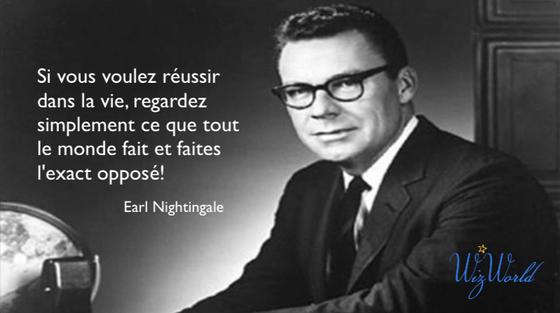 """""""Si vous voulez réussir dans la vie, regardez simplement ce que tout le monde fait et faites l'exact opposé!"""" Earl Nightingale"""