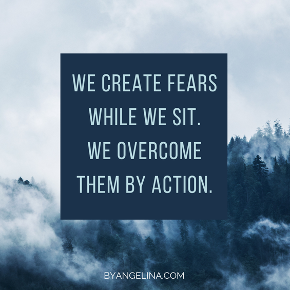 We create fears while we sit. We overcome them by action