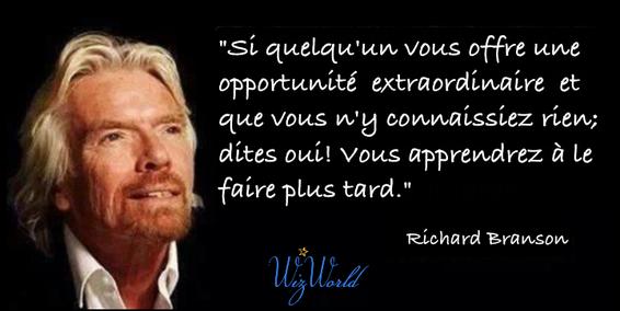 """""""Si quelqu'un vous offre une opportunité extraordinaire et que vous n'y connaissiez rien; dites oui! Vous apprendrez à le faire plus tard."""" Richard Brandson"""