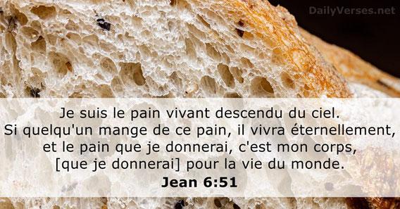 """Jésus est « le Pain de la vie » « Je suis le pain de la vie. Je suis le pain vivant descendu du ciel. Si quelqu'un mange de ce pain, il vivra éternellement, et le pain que je donnerai, c'est mon corps, [que je donnerai] pour la vie du monde."""""""