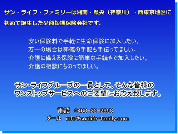 サン・ライフ・ファミリーは湘南・県央(神奈川)・西東京地区にはじめて誕生した少額短期保険会社です。安い保険料で手軽に生命保険に加入したい。万一の場合は葬儀の手配も手伝ってほしい。介護に備える保険に簡単な手続きで加入したい。介護の相談にものってほしい。サン・ライフグループの一員として、そんな皆様のワンストップ・サービスへのご要望にお応え致します。