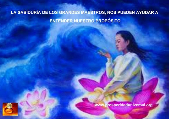 PERLAS DE SABIDURÍA- LA SABIDURÍA DE LOS GRANDES MAESTROS NOS PUEDEN AYUDAR A ENTENDER NUESTRO PROPÓSITO - PROSPERIDAD UNIVERSAL - www.prosperidaduniversal.org