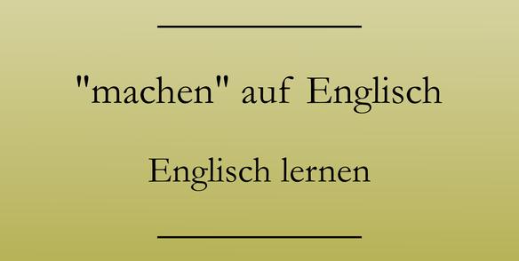 Machen auf englisch englisch lernen for Englisch auf deutsch ubersetzen