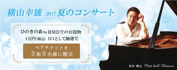 横山幸雄2017夏のコンサート「ひのきの森byBMD」でのお買物1万円1口として抽選でペアチケットを3組6名様に贈呈