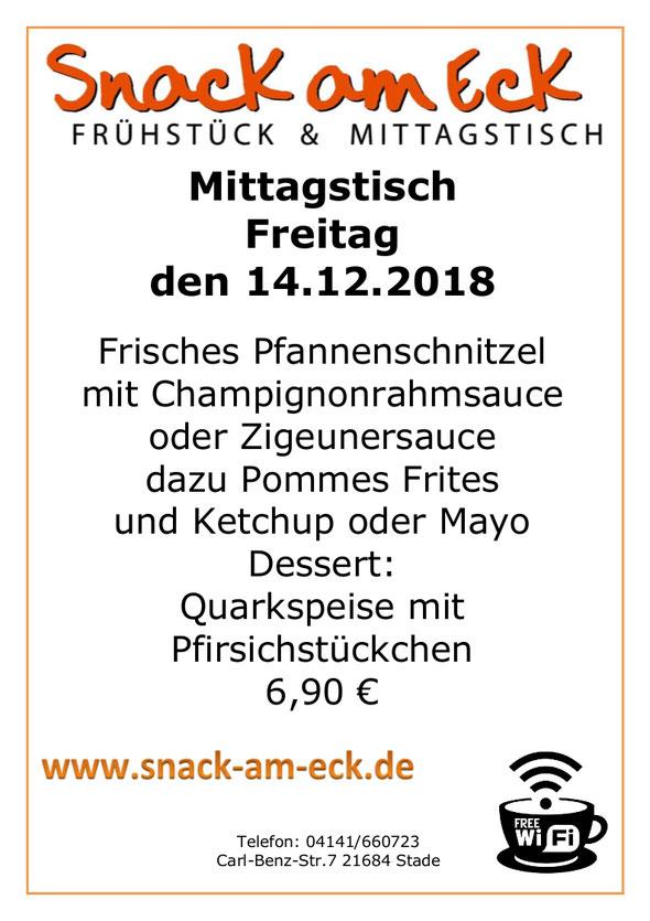 Mittagstisch am Freitag den 14.12.2018: Frisches Pfannenschnitzel mit Champignonrahmsauce oder Zigeunersauce dazu Pommes Frites und Ketchup oder Mayo Dessert: Quarkspeise mit Pfirsichstückchen  6,90 €
