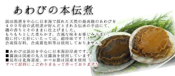 あわびの本伝煮浜田漁港を中心に日本海で採れた天然の最高級のあわびを400年前の武将達が好んだとされる伝承の手法にて、磯の香りとそのままに仕上げました。もちもちとした柔らかさ、古風な味をお楽しみください。殻の付いた肝にいたっては、超珍味です!!合成保存料、合成着色料等は使用しておりません。