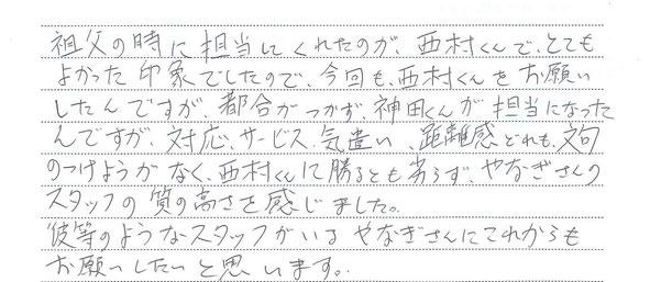 やなぎ葬祭 祖父の時に担当してくれたのが西村くんでとてもよかった印象でしたので今回も西村君をお願いしたんですが都合がつかず、神田君が担当になったんですが、対応、サービス、気遣い、距離感どれも文句のつけようがなく西村君に勝るともやなぎさんのスタッフの質の高さを感じました。彼等のようなスタッフがいるやなぎさんにこれからもお願いしたいと思います
