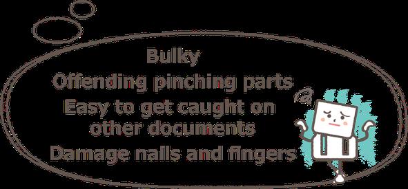 かさばる、つまむ部分が邪魔、他の書類に引っ掛かる、爪や指を痛める