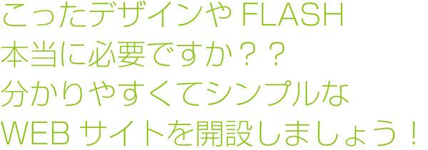 こったデザインやFLASH 本当に必要ですか?? 分かりやすくてシンプルな WEBサイトを開設しましょう!