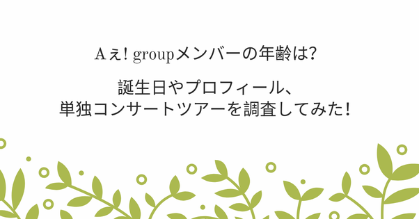 Aぇ! groupメンバーの年齢は?誕生日やプロフィール、単独コンサートツアーを調査してみた!