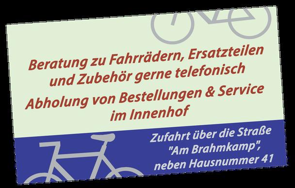 """Beratung zu Fahrrädern, Ersatzteilen und Zubehör gerne telefonisch. Abholung von Bestellungen & Service im Innenhof. Zufahrt über die Straße """"Am Brahmkamp"""", neben Hausnummer 41."""