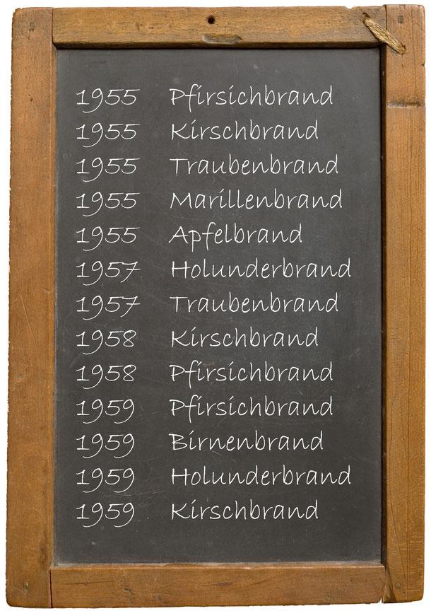 1955 Pfirsichbrand 1955 Kirschbrand 1955 Traubenbrand 1955 Marillenbrand 1955 Apfelbrand 1957 Holunderbrand 1957 Traubenbrand 1958 Kirschbrand 1958 Pfirsichbrand 1959 Pfirsichbrand 1959 Birnenbrand 1959 Holunderbrand 1959 Kirschbrand