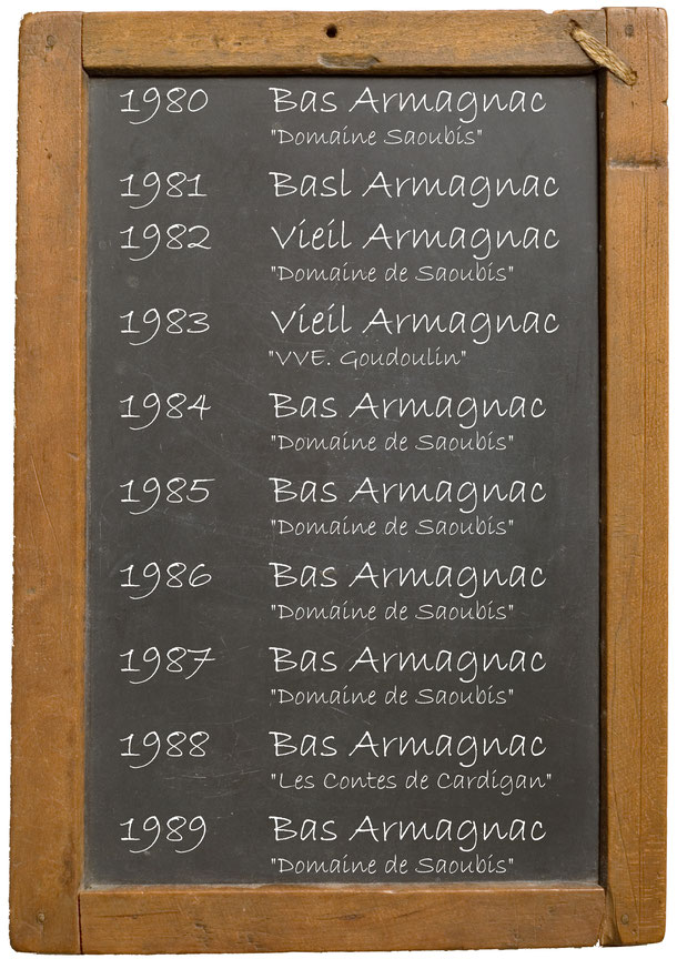 "1980Bas Armagnac ""Domaine Saoubis""1981 Basl Armagnac 1982 Vieil Armagnac ""Domaine de Saoubis"" 1983  Vieil Armagnac ""VVE. Goudoulin"" 1984 Bas Armagnac ""Domaine de Saoubis""1985 Bas Armagnac ""Domaine de Saoubis"" 1986  Bas Armagnac ""Domaine de Saoubis"" 1987 B"