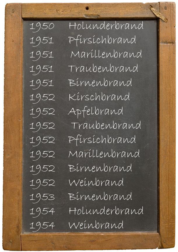 1950 Holunderbrand 1951 Pfirsichbrand 1951 Marillenbrand 1951 Traubenbrand 1951 Birnenbrand 1952 Kirschbrand 1952 Apfelbrand 1952 Traubenbrand 1952 Pfirsichbrand 1952 Marillenbrand 1952 Birnenbrand 1952 Weinbrand 1953 Birnenbrand 1954 Holunderbrand 1954 W