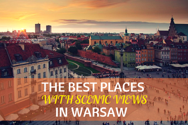 The Best Places with Scenic Views in Warsaw: sky bars, panorama bars, rooftop bars, hotels with the view, and observation decks