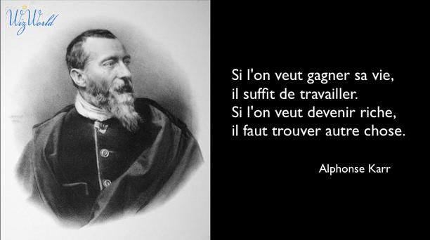 """""""Si l'on veut gagner sa vie, il suffit de travailler. Si l'on veut devenir riche, il faut trouver autre chose."""" Alphonse Karr"""