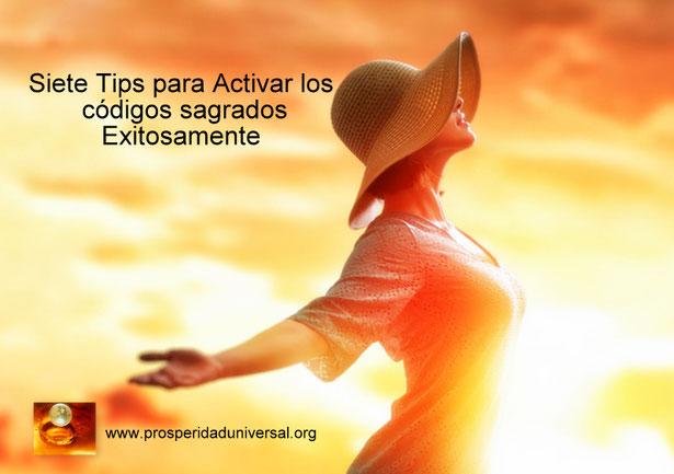 ACTIVACIÓN DE CODIOS SAGRADOS - SIETE TIPS- EJERCITACIÓN GUIADA CON AFIRMACIONES PODEROSAS Y CÓDIGOS SAGRADO. MÉTODO DE PROSPERIDAD UNIVERSAL- www.prosperidaduniversal.org. PU