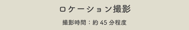 【ロケーション撮影:約45分程度】