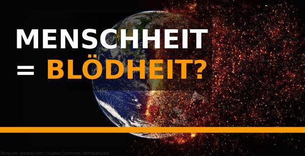 Klimawandel, zerstörung der Erde der Blödheit der Menschheit geschuldet?