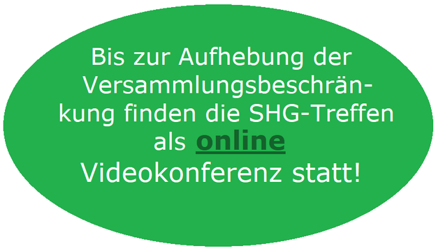 Bis zur Aufhebung der Versammlungsbeschränkungen finden die SHG-Treffen als online Videokonferenzen statt!