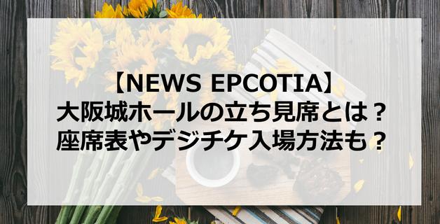 【NEWS】大阪城ホールの立ち見席とは?座席表やデジチケ入場方法も?