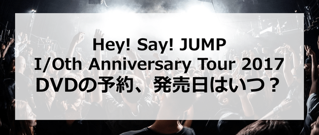 【Hey! Say! JUMP I/Oth Anniversary Tour 2017】DVDの予約、発売日はいつ?発売はあるの?