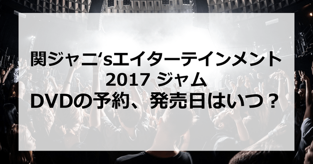 【関ジャニ'sエイターテインメント2017 ジャム】DVDの予約、発売日はいつ?発売はあるの?