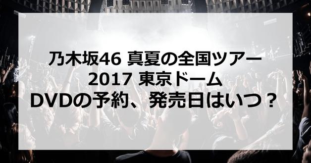 【乃木坂46 真夏の全国ツアー2017 東京ドーム】DVDの予約、発売日はいつ?発売はあるの?