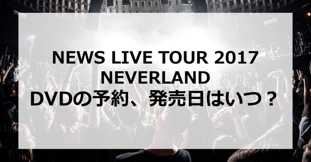 【NEWS LIVE TOUR 2017 NEVERLAND】DVDの予約、発売日はいつ?発売はあるの?