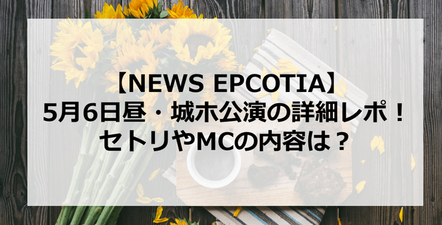 【EPCOTIA】NEWS大阪城ホール5月6日昼公演の詳細レポ!セトリやMC内容は?