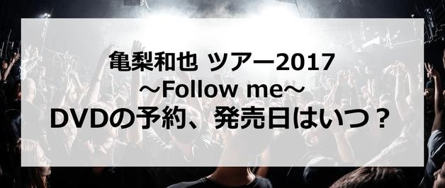 【亀梨和也 ツアー2017~Follow me~】DVDの予約、発売日はいつ?発売はあるの?