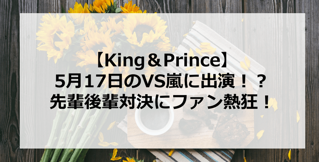 【King&Prince】キンプリがVS嵐に初出演!?先輩後輩対決にファン熱狂!