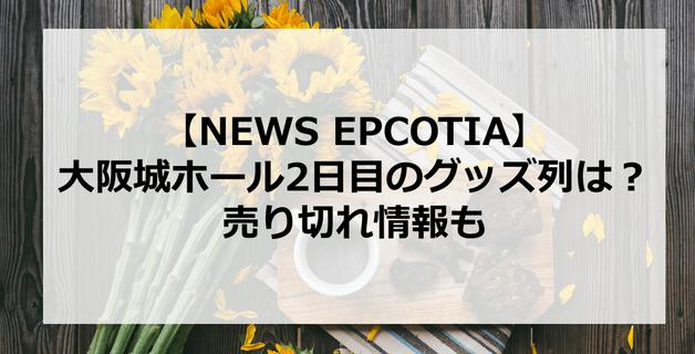 【EPCOTIA】5月6日・NEWS大阪城ホール2日目のグッズ列は?売り切れ情報も