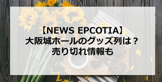 【EPCOTIA】NEWS大阪城ホールのグッズ列は?売り切れ情報も