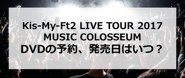 【Kis-My-Ft2 LIVE TOUR 2017 MUSIC COLOSSEUM】DVDの予約、発売日はいつ?発売はあるの?